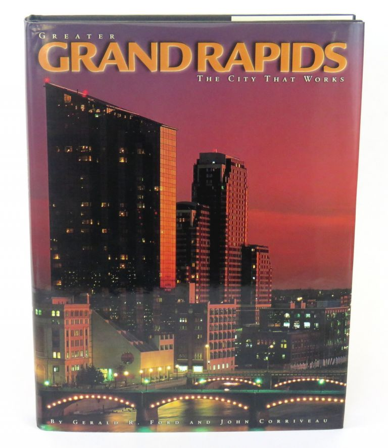 Greater Grand Rapids; The City That Work. Gerald R. Ford, John Corriveau.