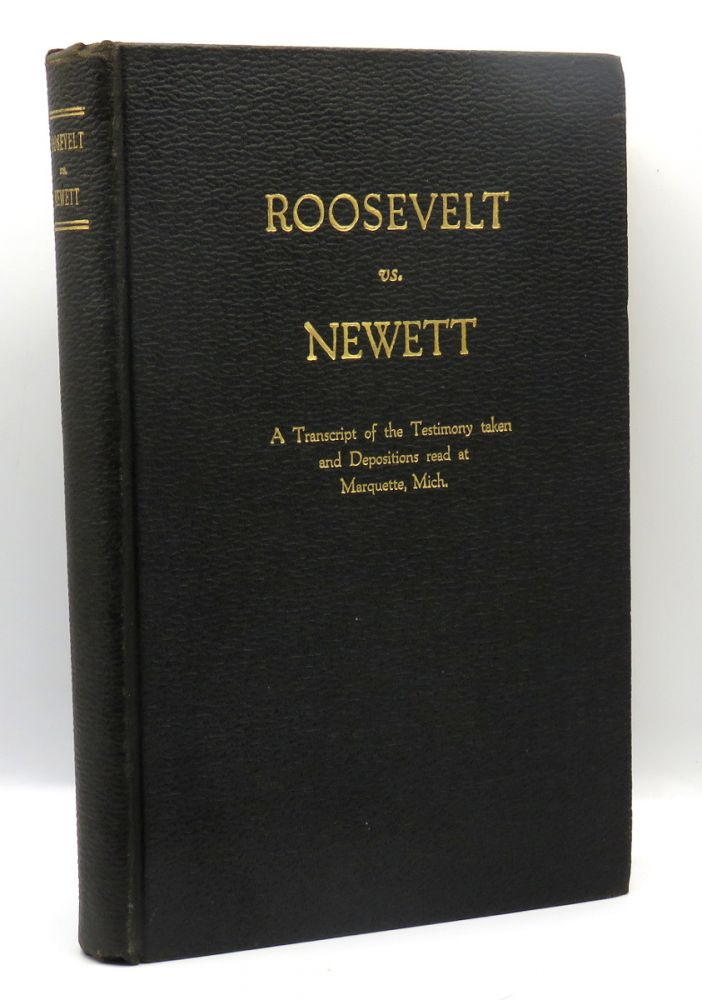 Roosevelt vs. Newett; A Transcript of the Testimony Taken and Depositions Read At Marquette, Mich. Theodore Roosevelt.