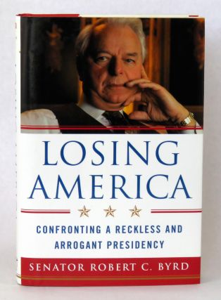 Losing America; Confronting A REckless and Arrogant Presidency. Robert C. Byrd.