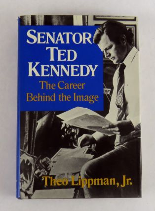 Senator Ted Kennedy; The Career Behind the Image. Theo Lippman