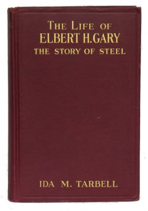 The Life of Elbert H. Gary; The Story of Steel. Ida M. Tarbell.