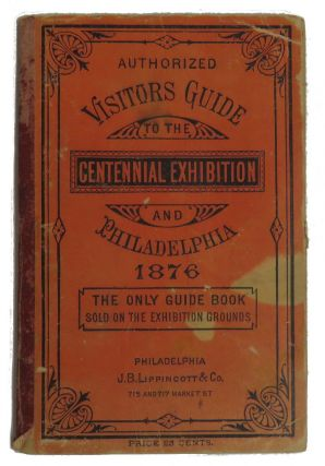 Authorized Visitors Guide to the Centennial Exhibition and Philadelphia 1876; The Only Guide Book Sold on the Exhibition Grounds