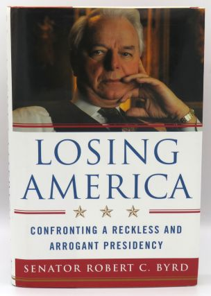 Losing America; Confronting A Reckless and Arrogant Presidency. Robert C. Byrd