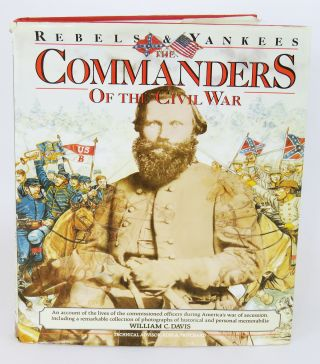 Rebels & Yankees The Commanders of the Civil War. William Davis.