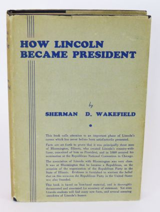 How Lincoln Became President; The Part Played by Bloomington, Illinois and Certain of its Citizens in Preparing Him for the Presidency and Securing His Nomination and Election