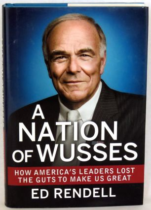 A Nation Of Wusses; How America's Leaders Lost the Guts to Make Us Great. Ed Rendell.