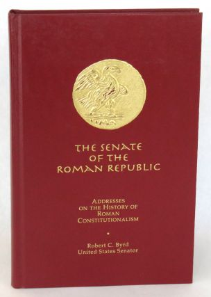 The Senate Of The Roman Republic; Addresses on the History of Roman Constitutionalism. Robert C. Byrd.