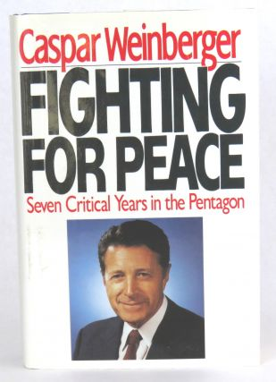 Fighting For Peace; Seven Critical Years in the Pentagon. Caspar Weinberger