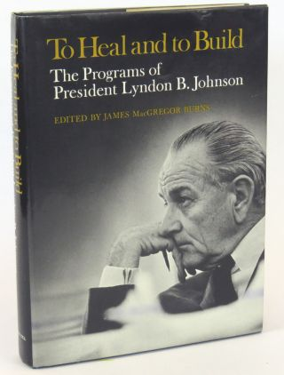 To Heal and to Build; The Programs of President Lyndon B. Johnson