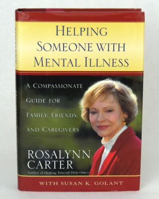 Helping Someone With Mental Illness; A Compassionate Guide for Family, Friends and Caregivers. Rosalynn Carter, Susan K. Golant.