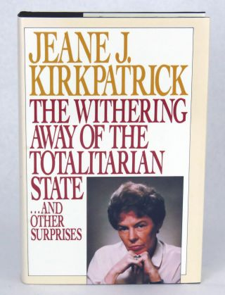 The Withering Away Of The Totalitarian State; ...And Other Surprises. Jeane Kirkpatrick