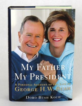 My Father My President; A Personal Account of the Life of George H. W. Bush. Doro Bush Koch