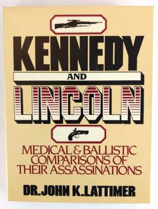 Kennedy And Lincoln; Medical and Ballistic Comparisons Of Their Assassinations. John K. Lattimer