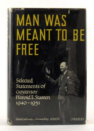 Man Was Meant To Be Free; Selected Statements of Governor Harold E. Stassen 1940 - 1951. Harold...