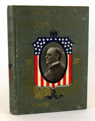 The Authentic Life of William McKinley; Our Third Martyr President Together With A Life Sketch Of Theodore Roosevelt. Alexander K. McClure, LLD Charles Morris.