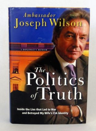 The Politics of Truth; Inside the Lies that Led to War and Betrayed My Wife's CIA Identity. Joseph Wilson.